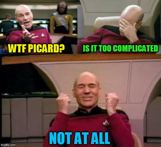 WTF PICARD? IS IT TOO COMPLICATED NOT AT ALL | image tagged in memes,picard wtf,captain picard facepalm,happy picard | made w/ Imgflip meme maker