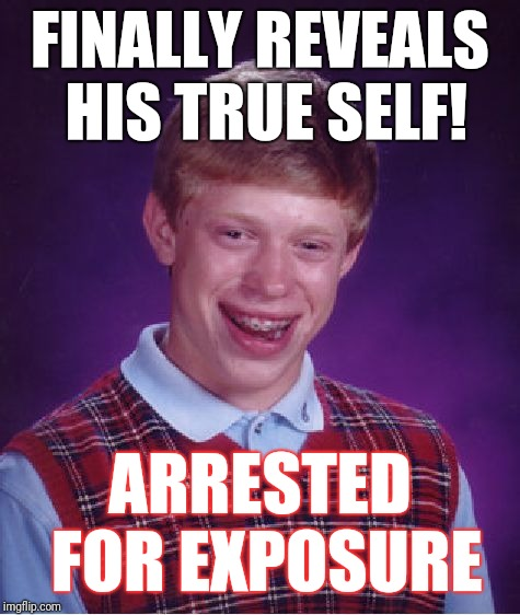 Bad Luck Brian Meme | FINALLY REVEALS HIS TRUE SELF! ARRESTED FOR EXPOSURE | image tagged in memes,bad luck brian | made w/ Imgflip meme maker