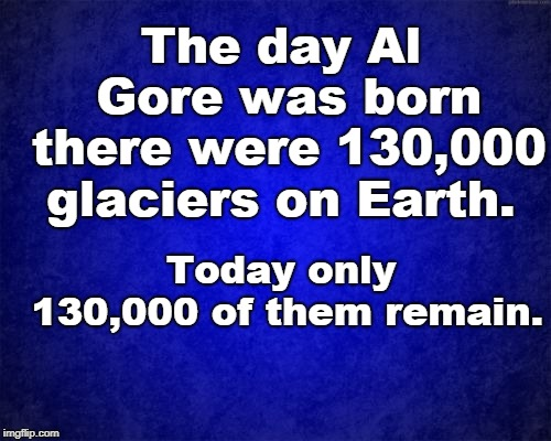 blue background | The day Al Gore was born there were 130,000 glaciers on Earth. Today only 130,000 of them remain. | image tagged in blue background | made w/ Imgflip meme maker