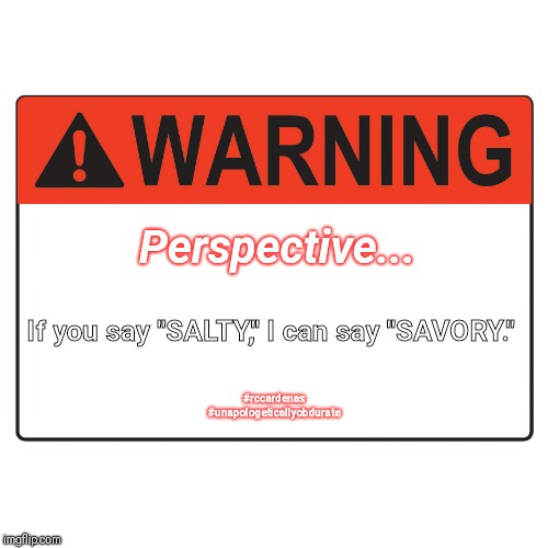 "Perspective  | If you say ""SALTY,"" I can say ""SAVORY."" Perspective... #rccardenas #unapologeticallyobdurate 