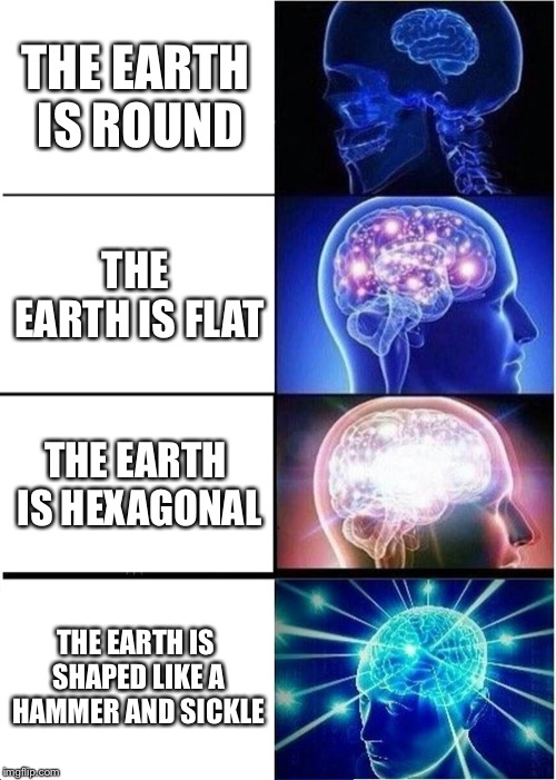 Expanding Brain: Comrade Edition | THE EARTH IS ROUND THE EARTH IS FLAT THE EARTH IS HEXAGONAL THE EARTH IS SHAPED LIKE A HAMMER AND SICKLE | image tagged in memes,expanding brain | made w/ Imgflip meme maker