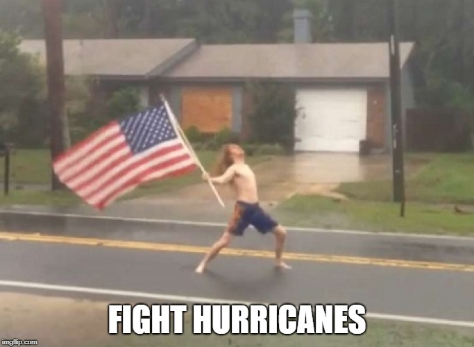man standing with flag in hurricane | FIGHT HURRICANES | image tagged in man standing with flag in hurricane | made w/ Imgflip meme maker
