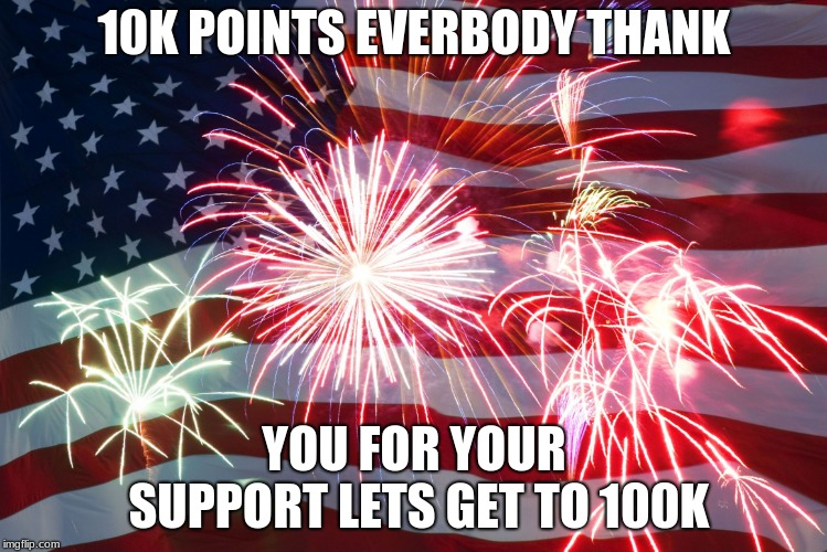 Flag Fireworks | 10K POINTS EVERYBODY THANK YOU FOR YOUR SUPPORT LETS GET TO 100K | image tagged in flag fireworks | made w/ Imgflip meme maker