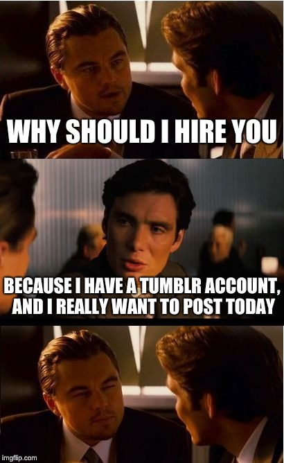 Trapped | WHY SHOULD I HIRE YOU BECAUSE I HAVE A TUMBLR ACCOUNT, AND I REALLY WANT TO POST TODAY | image tagged in memes,inception,tumblr,offend,posting | made w/ Imgflip meme maker