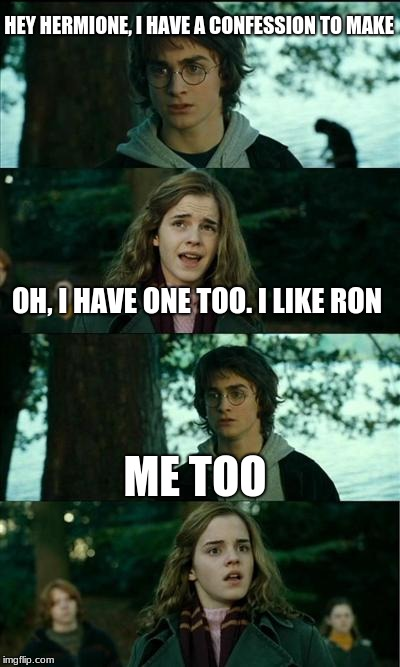 Harry Potter and Hermione | HEY HERMIONE, I HAVE A CONFESSION TO MAKE OH, I HAVE ONE TOO. I LIKE RON ME TOO | image tagged in harry potter and hermione,harry potter | made w/ Imgflip meme maker