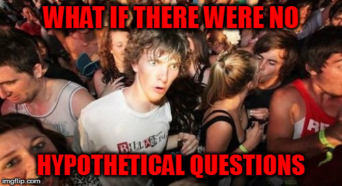 whoa | WHAT IF THERE WERE NO HYPOTHETICAL QUESTIONS | image tagged in memes,sudden clarity clarence | made w/ Imgflip meme maker