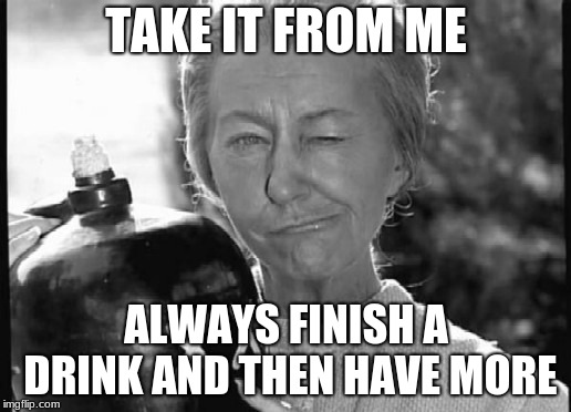 Granny Clampett | TAKE IT FROM ME ALWAYS FINISH A DRINK AND THEN HAVE MORE | image tagged in granny clampett | made w/ Imgflip meme maker