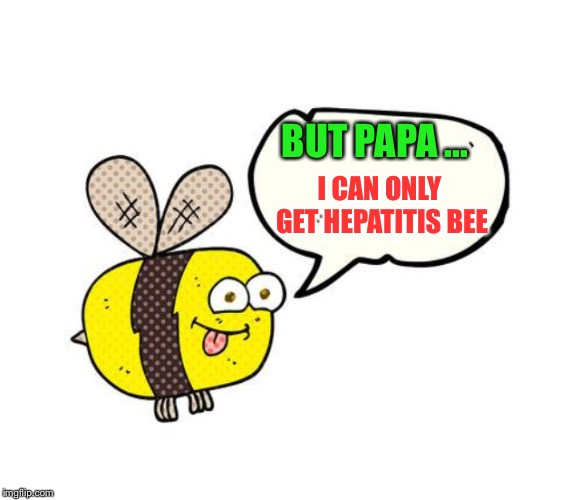 I CAN ONLY GET HEPATITIS BEE BUT PAPA ... | made w/ Imgflip meme maker