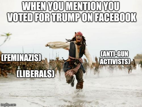 How DARE you have a mind of your own! | WHEN YOU MENTION YOU VOTED FOR TRUMP ON FACEBOOK (FEMINAZIS) (ANTI-GUN ACTIVISTS) (LIBERALS) | image tagged in memes,jack sparrow being chased,trump,feminazi,politics | made w/ Imgflip meme maker