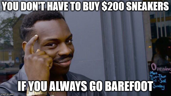 Roll Safe Think About It Meme | YOU DON'T HAVE TO BUY $200 SNEAKERS IF YOU ALWAYS GO BAREFOOT | image tagged in memes,roll safe think about it | made w/ Imgflip meme maker