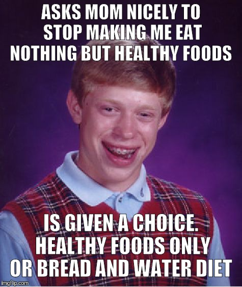 TBH, I'm not sure if Brian's mom is nutrition-obsessed or not.  | ASKS MOM NICELY TO STOP MAKING ME EAT NOTHING BUT HEALTHY FOODS IS GIVEN A CHOICE. HEALTHY FOODS ONLY OR BREAD AND WATER DIET | image tagged in memes,bad luck brian,food,nutrition,fml | made w/ Imgflip meme maker