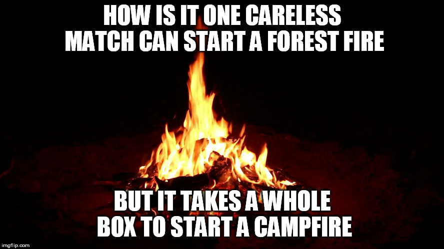 Campfire | HOW IS IT ONE CARELESS MATCH CAN START A FOREST FIRE BUT IT TAKES A WHOLE BOX TO START A CAMPFIRE | image tagged in campfire | made w/ Imgflip meme maker