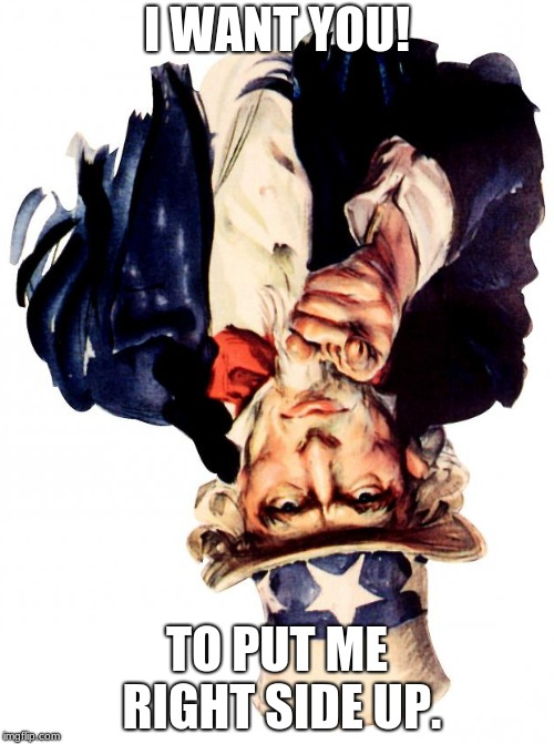 Uncle Sam | I WANT YOU! TO PUT ME RIGHT SIDE UP. | image tagged in memes,uncle sam | made w/ Imgflip meme maker