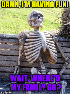 Waiting Skeleton Meme | DAMN, I'M HAVING FUN! WAIT, WHERE'D MY FAMILY GO? | image tagged in memes,waiting skeleton | made w/ Imgflip meme maker