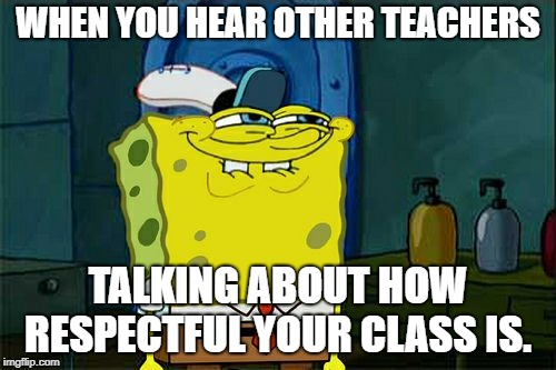 Dont You Squidward Meme | WHEN YOU HEAR OTHER TEACHERS TALKING ABOUT HOW RESPECTFUL YOUR CLASS IS. | image tagged in memes,dont you squidward | made w/ Imgflip meme maker