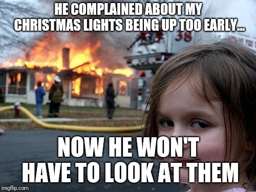 HE COMPLAINED ABOUT MY CHRISTMAS LIGHTS BEING UP TOO EARLY... NOW HE WON'T HAVE TO LOOK AT THEM | image tagged in memes,disaster girl | made w/ Imgflip meme maker