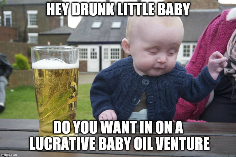 baby pub | HEY DRUNK LITTLE BABY DO YOU WANT IN ON A LUCRATIVE BABY OIL VENTURE | image tagged in baby pub | made w/ Imgflip meme maker