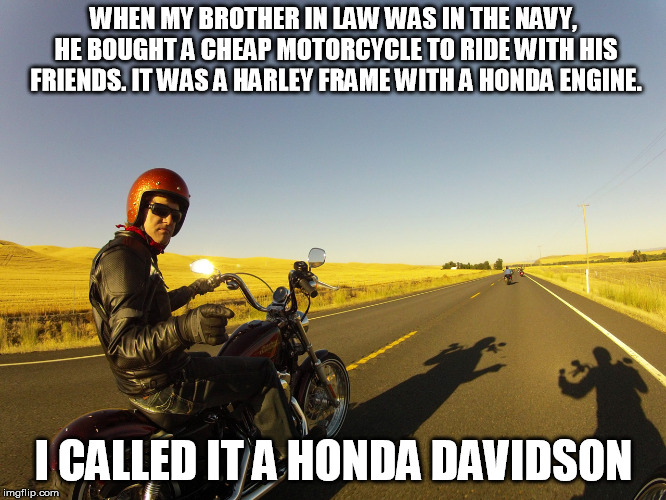 And he hit a skunk three miles from our house when he came to see us. Justice? | WHEN MY BROTHER IN LAW WAS IN THE NAVY, HE BOUGHT A CHEAP MOTORCYCLE TO RIDE WITH HIS FRIENDS. IT WAS A HARLEY FRAME WITH A HONDA ENGINE. I  | image tagged in motorcycle | made w/ Imgflip meme maker