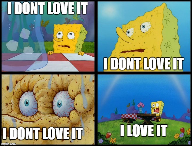 when you listen to pop music with a catchy beat |  I DONT LOVE IT; I DONT LOVE IT; I LOVE IT; I DONT LOVE IT | image tagged in spongebob - i don't need it by henry-c | made w/ Imgflip meme maker