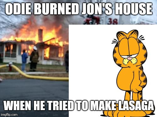 ODIE BURNED JON'S HOUSE WHEN HE TRIED TO MAKE LASAGA | made w/ Imgflip meme maker