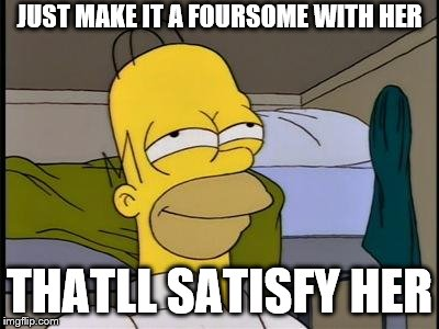 Homer satisfied | JUST MAKE IT A FOURSOME WITH HER THATLL SATISFY HER | image tagged in homer satisfied | made w/ Imgflip meme maker