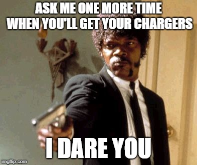 Say That Again I Dare You Meme | ASK ME ONE MORE TIME WHEN YOU'LL GET YOUR CHARGERS I DARE YOU | image tagged in memes,say that again i dare you | made w/ Imgflip meme maker