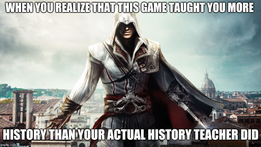 History.... | WHEN YOU REALIZE THAT THIS GAME TAUGHT YOU MORE HISTORY THAN YOUR ACTUAL HISTORY TEACHER DID | image tagged in video games,assassins creed,history,memes | made w/ Imgflip meme maker