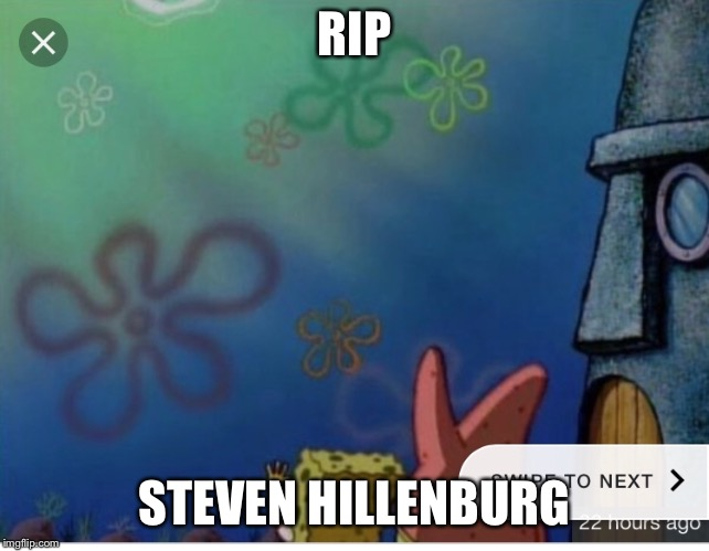 I know I can criticize rip memes but sometimes they are nessecary | RIP STEVEN HILLENBURG | image tagged in imagination spongebob | made w/ Imgflip meme maker