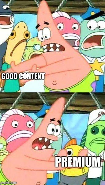 Put It Somewhere Else Patrick Meme | GOOD CONTENT PREMIUM | image tagged in memes,put it somewhere else patrick | made w/ Imgflip meme maker
