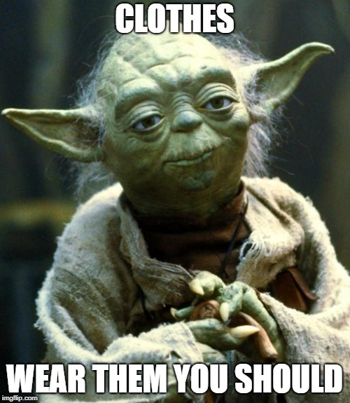 Star Wars Yoda Meme | CLOTHES WEAR THEM YOU SHOULD | image tagged in memes,star wars yoda | made w/ Imgflip meme maker