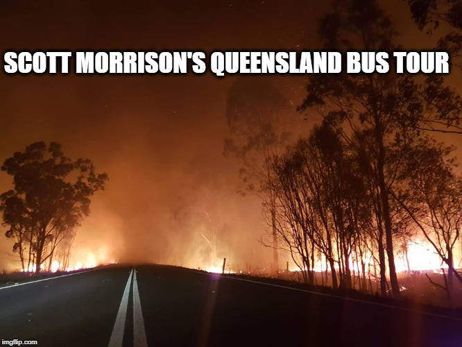SCOTT MORRISON'S QUEENSLAND BUS TOUR | image tagged in bushfire | made w/ Imgflip meme maker