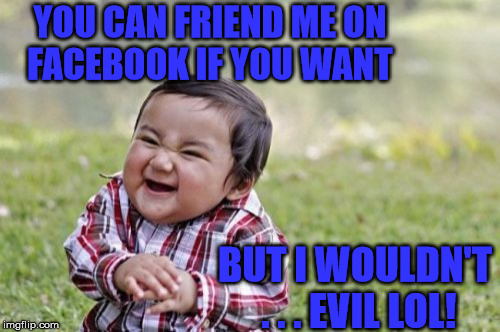 Evil Toddler Invite | YOU CAN FRIEND ME ON    FACEBOOK IF YOU WANT BUT I WOULDN'T . . . EVIL LOL! | image tagged in memes,evil toddler,facebook,friend | made w/ Imgflip meme maker
