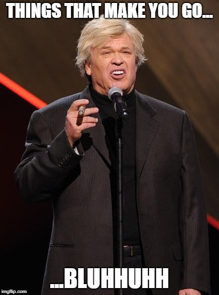 Ron White Fuck You | THINGS THAT MAKE YOU GO... ...BLUHHUHH | image tagged in ron white fuck you | made w/ Imgflip meme maker