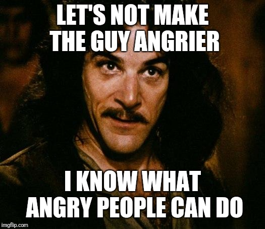 Inigo Montoya Meme | LET'S NOT MAKE THE GUY ANGRIER I KNOW WHAT ANGRY PEOPLE CAN DO | image tagged in memes,inigo montoya | made w/ Imgflip meme maker