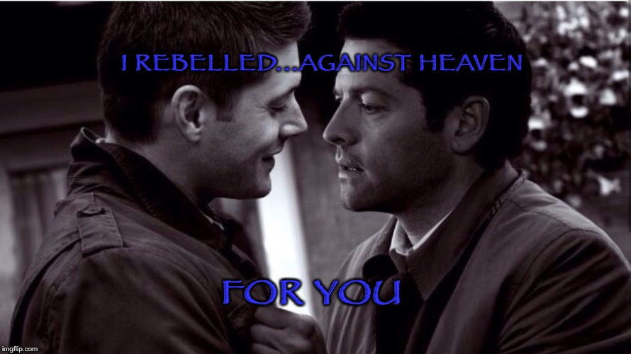 I rebelled against heaven for you |  I REBELLED...AGAINST HEAVEN; FOR YOU | image tagged in supernatural,supernatural dean winchester,supernatural dean | made w/ Imgflip meme maker