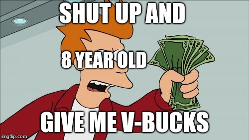 Every eight year old | SHUT UP AND GIVE ME V-BUCKS 8 YEAR OLD | image tagged in memes,shut up and take my money fry | made w/ Imgflip meme maker