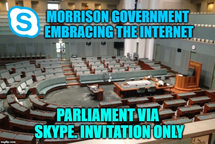 MORRISON GOVERNMENT EMBRACING THE INTERNET PARLIAMENT VIA SKYPE. INVITATION ONLY | image tagged in parliament by skype | made w/ Imgflip meme maker