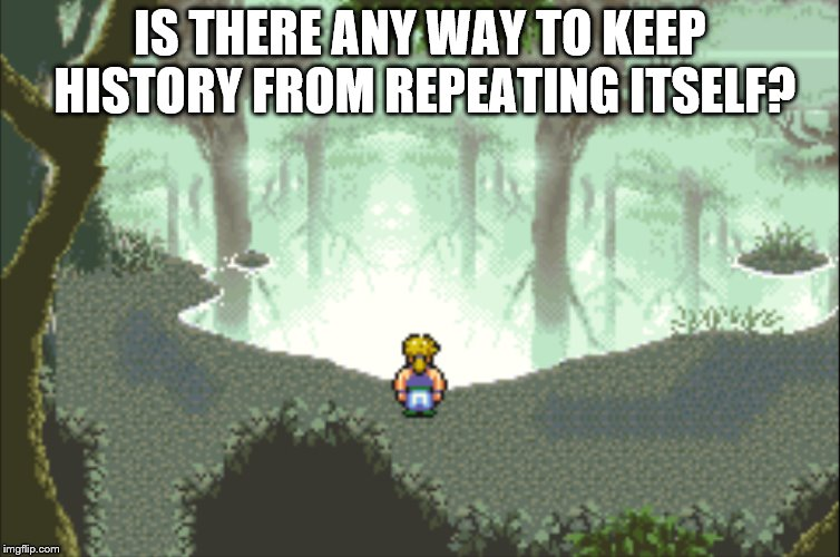 IS THERE ANY WAY TO KEEP HISTORY FROM REPEATING ITSELF? | made w/ Imgflip meme maker