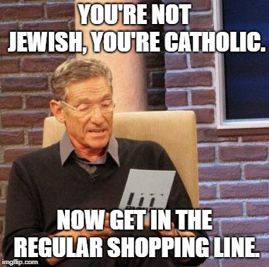 Maury Lie Detector | YOU'RE NOT JEWISH, YOU'RE CATHOLIC. NOW GET IN THE REGULAR SHOPPING LINE. | image tagged in memes,maury lie detector | made w/ Imgflip meme maker