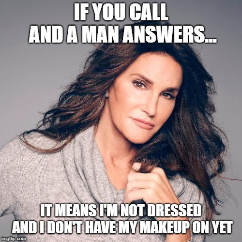 Thanks For The Heads Up, Caitlyn | IF YOU CALL AND A MAN ANSWERS... IT MEANS I'M NOT DRESSED AND I DON'T HAVE MY MAKEUP ON YET | image tagged in caitlyn jenner photo,memes | made w/ Imgflip meme maker
