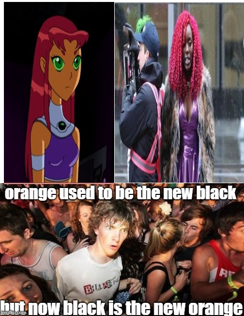 Sorry that the pictures are squished | orange used to be the new black but now black is the new orange | image tagged in memes,sudden clarity clarence,blank white template,funny,racist,starfire | made w/ Imgflip meme maker