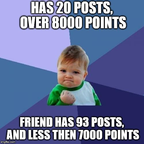 Success Kid Meme | HAS 20 POSTS, OVER 8000 POINTS FRIEND HAS 93 POSTS, AND LESS THEN 7000 POINTS | image tagged in memes,success kid | made w/ Imgflip meme maker