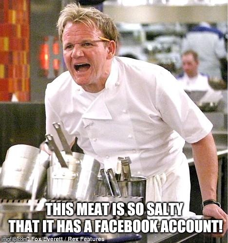 Get it? ( ͡° ͜ʖ ͡°) | THIS MEAT IS SO SALTY THAT IT HAS A FACEBOOK ACCOUNT! | image tagged in memes,chef gordon ramsay,salty,facebook | made w/ Imgflip meme maker