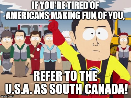 Captain Hindsight | IF YOU'RE TIRED OF AMERICANS MAKING FUN OF YOU, REFER TO THE U.S.A. AS SOUTH CANADA! | image tagged in memes,captain hindsight | made w/ Imgflip meme maker