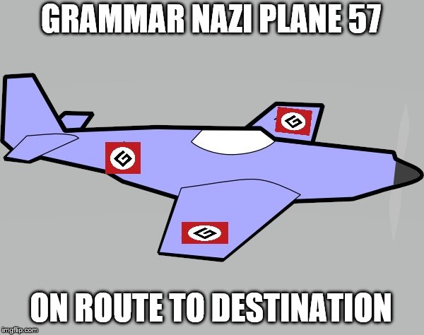 Grammar Nazi Incoming | GRAMMAR NAZI PLANE 57 ON ROUTE TO DESTINATION | image tagged in grammar nazi incoming | made w/ Imgflip meme maker