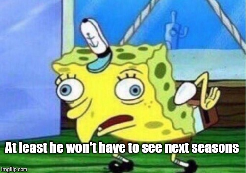 Mocking Spongebob Meme | At least he won't have to see next seasons | image tagged in memes,mocking spongebob | made w/ Imgflip meme maker