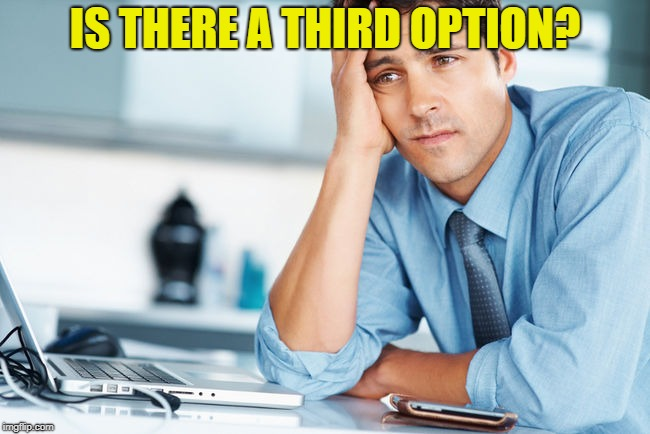 Unhappy Intern | IS THERE A THIRD OPTION? | image tagged in unhappy intern | made w/ Imgflip meme maker