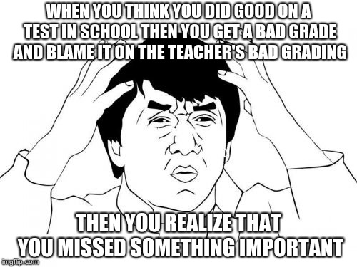 Jackie Chan WTF | WHEN YOU THINK YOU DID GOOD ON A TEST IN SCHOOL THEN YOU GET A BAD GRADE AND BLAME IT ON THE TEACHER'S BAD GRADING THEN YOU REALIZE THAT YOU | image tagged in memes,jackie chan wtf | made w/ Imgflip meme maker