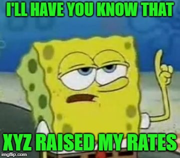 Ill Have You Know Spongebob Meme | I'LL HAVE YOU KNOW THAT XYZ RAISED MY RATES | image tagged in memes,ill have you know spongebob | made w/ Imgflip meme maker