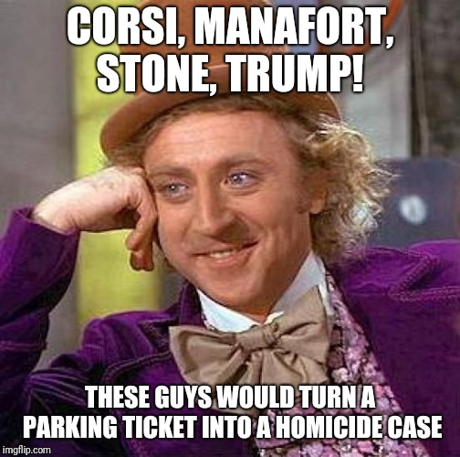 Creepy Condescending Wonka Meme | CORSI, MANAFORT, STONE, TRUMP! THESE GUYS WOULD TURN A PARKING TICKET INTO A HOMICIDE CASE | image tagged in memes,creepy condescending wonka | made w/ Imgflip meme maker
